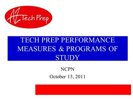 TECH PREP PERFORMANCE MEASURES & PROGRAMS OF <strong>STUDY</strong> NCPN October 13, 2011.