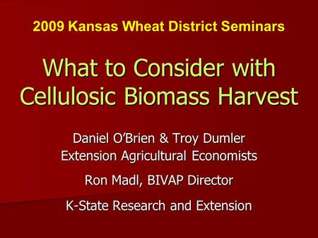 What to Consider with Cellulosic Biomass Harvest Daniel OBrien & Troy Dumler Extension Agricultural Economists Ron Madl, BIVAP Director K-State Research.