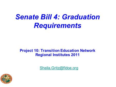 Senate Bill 4: Graduation Requirements Project 10: Transition Education Network Regional Institutes 2011 Sheila.Gritz@fldoe.org.