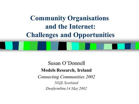 Community Organisations and the Internet: Challenges and Opportunities Susan ODonnell Models Research, Ireland Connecting Communities 2002 NGfL Scotland.