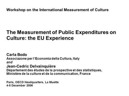 Workshop on the International Measurement of Culture The Measurement of Public Expenditures on Culture: the EU Experience Carla Bodo Associazone per lEconomia.