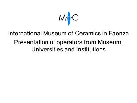 International Museum of Ceramics in Faenza Presentation of operators from Museum, Universities and Institutions.