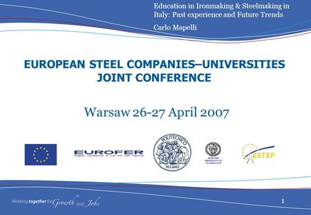 1 EUROPEAN STEEL COMPANIES–UNIVERSITIES JOINT CONFERENCE Warsaw 26-27 April 2007 Education in Ironmaking & Steelmaking in Italy: Past experience and Future.