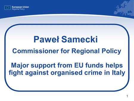 1 Paweł Samecki Commissioner for Regional Policy Major support from EU funds helps fight against organised crime in Italy.