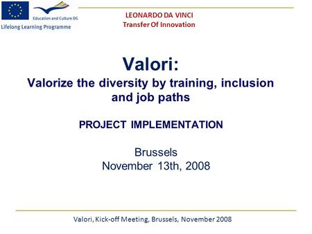 Valori: Valorize the diversity by training, inclusion and job paths PROJECT IMPLEMENTATION Brussels November 13th, 2008 Valori, Kick-off Meeting, Brussels,