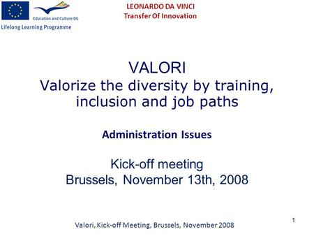 1 VALORI Valorize the diversity by training, inclusion and job paths Administration Issues Kick-off meeting Brussels, November 13th, 2008 Valori, Kick-off.