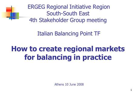 1 ERGEG Regional Initiative Region South-South East 4th Stakeholder Group meeting Italian Balancing Point TF How to create regional markets for balancing.