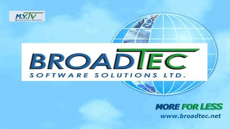 MORE FOR LESS www.broadtec.net. Broadtec Ltd. was incorporated in 2004. The Company is specialized in developing ERP system for broadcast industry, Turn-key,