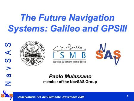 1 N a v S A S Osservatorio ICT del Piemonte, November 2005 The Future Navigation Systems: Galileo and GPSIII Paolo Mulassano member of the NavSAS Group.