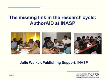 Slide 1 The missing link in the research cycle: AuthorAID at INASP Julie Walker, Publishing Support, INASP.