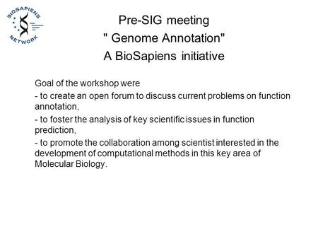 Pre-SIG meeting  Genome Annotation A BioSapiens initiative Goal of the workshop were - to create an open forum to discuss current problems on function.