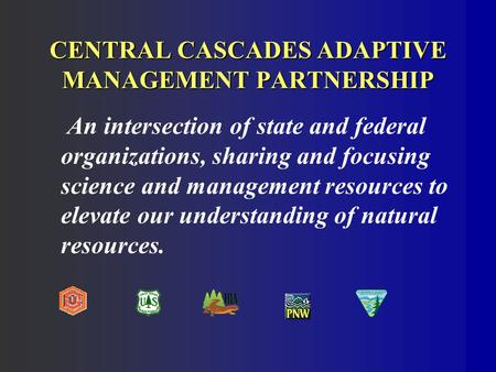 CENTRAL CASCADES ADAPTIVE MANAGEMENT PARTNERSHIP An intersection of state and federal organizations, sharing and focusing science and management resources.