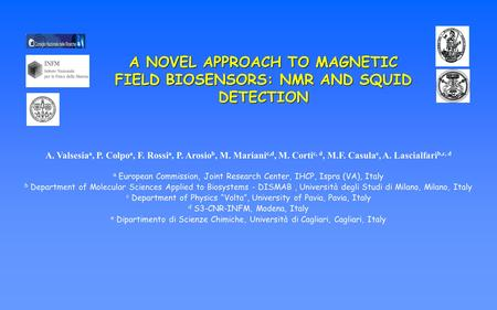 A NOVEL APPROACH TO MAGNETIC FIELD BIOSENSORS: NMR AND SQUID DETECTION A. Valsesia a, P. Colpo a, F. Rossi a, P. Arosio b, M. Mariani c,d, M. Corti c,