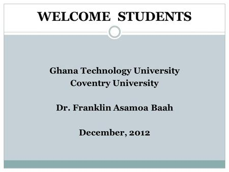 WELCOME STUDENTS Ghana Technology University Coventry University Dr. Franklin Asamoa Baah December, 2012.
