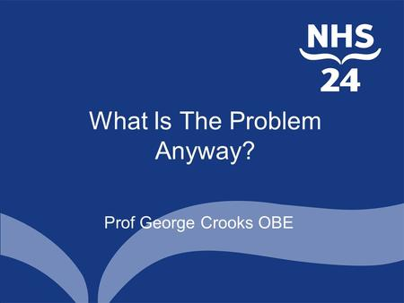 What Is The Problem Anyway? Prof George Crooks OBE.