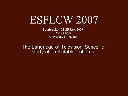 ESFLCW 2007 Saarbrucken 23-25 July, 2007 Chris Taylor University of Trieste The Language of Television Series: a study of predictable patterns.