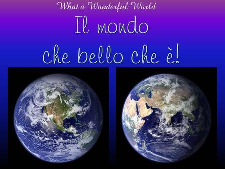 Il mondo che bello che è! What a Wonderful World.