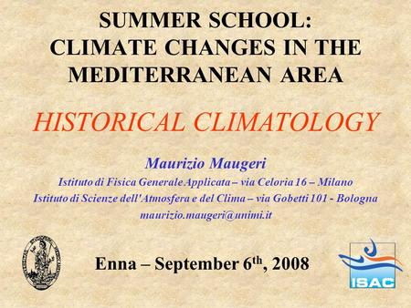 SUMMER SCHOOL: CLIMATE CHANGES IN THE MEDITERRANEAN AREA Maurizio Maugeri Istituto di Fisica Generale Applicata – via Celoria 16 – Milano Istituto di Scienze.