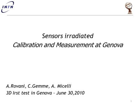 Sensors irradiated Calibration and Measurement at Genova A.Rovani, C.Gemme, A. Micelli 3D Irst test in Genova – June 30,2010 1.