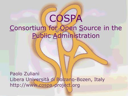 COSPA Consortium for Open Source in the Public Administration Paolo Zuliani Libera Università di Bolzano-Bozen, Italy