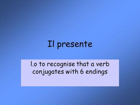 Il presente l.o to recognise that a verb conjugates with 6 endings.