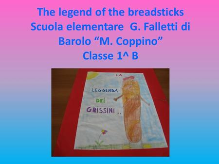 The legend of the breadsticks Scuola elementare G. Falletti di Barolo M. Coppino Classe 1^ B.