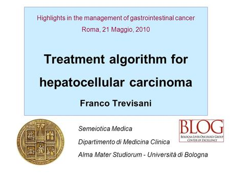 Highlights in the management of gastrointestinal cancer Roma, 21 Maggio, 2010 Treatment algorithm for hepatocellular carcinoma Franco Trevisani Semeiotica.