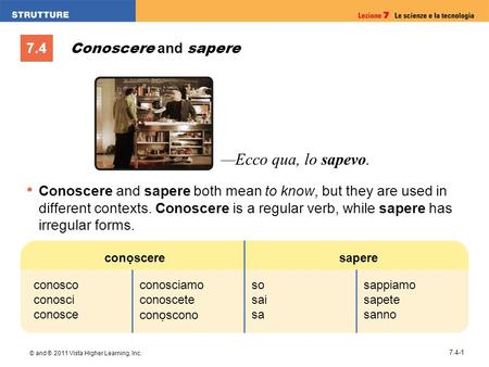 7.4 © and ® 2011 Vista Higher Learning, Inc. 7.4-1 Conoscere and sapere Conoscere and sapere both mean to know, but they are used in different contexts.
