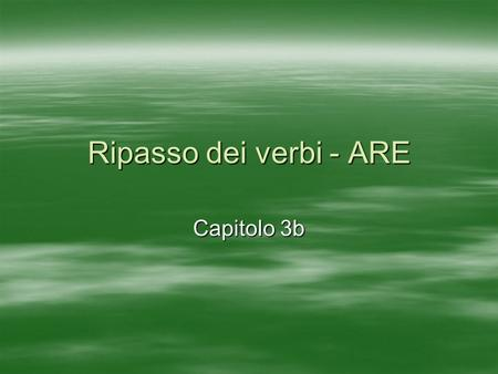 Ripasso dei verbi - ARE Capitolo 3b. Come si dice..? To live or inhabit To arrive To listen to To wait for abitare arrivare ascoltare aspettare.