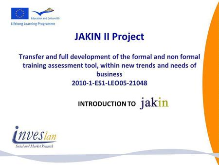 JAKIN II Project Transfer and full development of the formal and non formal training assessment tool, within new trends and needs of business 2010-1-ES1-LEO05-21048.