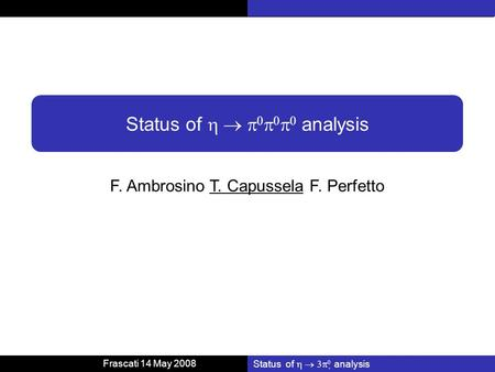 Frascati 14 May 2008 Status of analysis F. Ambrosino T. Capussela F. Perfetto Status of analysis.