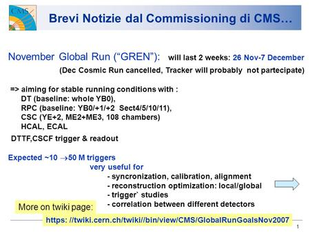 1 Brevi Notizie dal Commissioning di CMS… November Global Run (GREN): will last 2 weeks: 26 Nov-7 December (Dec Cosmic Run cancelled, Tracker will probably.