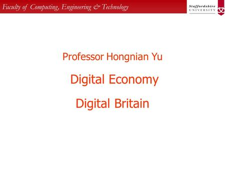 Faculty of Computing, Engineering & Technology Professor Hongnian Yu Digital Economy Digital Britain.