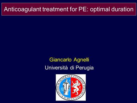 Giancarlo Agnelli Università di Perugia Anticoagulant treatment for PE: optimal duration.