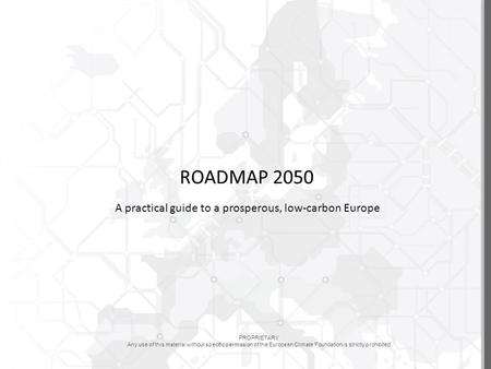 PROPRIETARY Any use of this material without specific permission of the European Climate Foundation is strictly prohibited ROADMAP 2050 A practical guide.