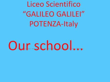 Fare clic per modificare lo stile del sottotitolo dello schema Liceo Scientifico GALILEO GALILEI POTENZA-Italy Our school...