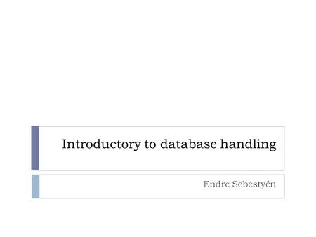 Introductory to database handling Endre Sebestyén.