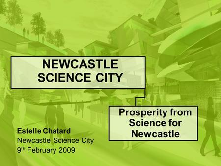 NEWCASTLE SCIENCE CITY Prosperity from Science for Newcastle Estelle Chatard Newcastle Science City 9 th February 2009.
