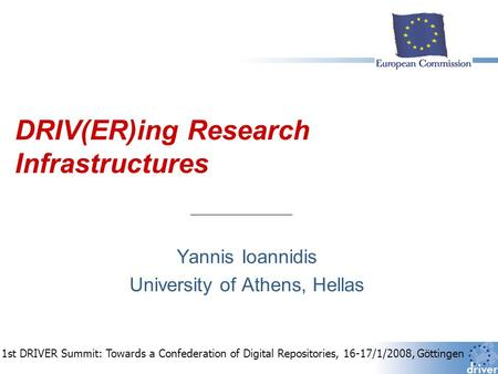 DRIV(ER)ing Research Infrastructures Yannis Ioannidis University of Athens, Hellas 1st DRIVER Summit: Towards a Confederation of Digital Repositories,