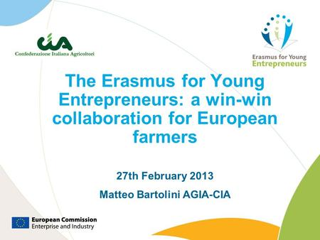 The Erasmus for Young Entrepreneurs: a win-win collaboration for European farmers 27th February 2013 Matteo Bartolini AGIA-CIA.