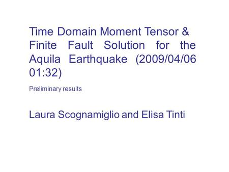 Time Domain Moment Tensor & Finite Fault Solution for the Aquila Earthquake (2009/04/06 01:32) Laura Scognamiglio and Elisa Tinti Preliminary results.