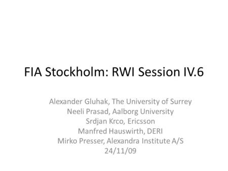 FIA Stockholm: RWI Session IV.6 Alexander Gluhak, The University of Surrey Neeli Prasad, Aalborg University Srdjan Krco, Ericsson Manfred Hauswirth, DERI.