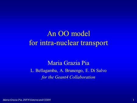 Maria Grazia Pia, INFN Genova and CERN1 An OO model for intra-nuclear transport Maria Grazia Pia L. Bellagamba, A. Brunengo, E. Di Salvo for the Geant4.