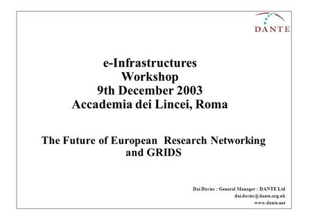 The Future of European Research Networking and GRIDS Dai Davies : General Manager : DANTE Ltd  e-Infrastructures Workshop.