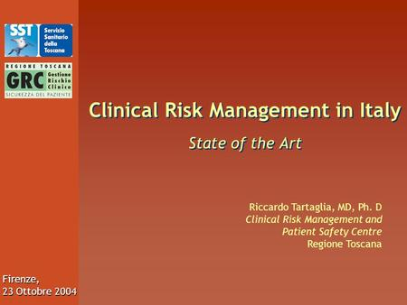 Firenze, 23 Ottobre 2004 Clinical Risk Management in Italy State of the Art Riccardo Tartaglia, MD, Ph. D Clinical Risk Management and Patient Safety Centre.