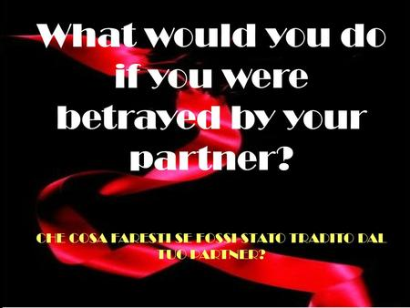 What would you do if you were betrayed by your partner? CHE COSA FARESTI SE FOSSI STATO TRADITO DAL TUO PARTNER?