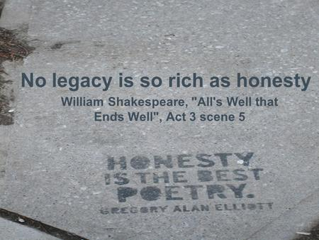No legacy is so rich as honesty William Shakespeare, All's Well that Ends Well, Act 3 scene 5.