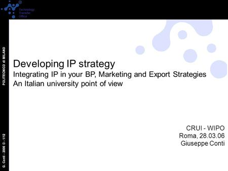 G. Conti - 2006 © - 1/12 POLITECNICO di MILANO Technology Transfer Office Developing IP strategy Integrating IP in your BP, Marketing and Export Strategies.