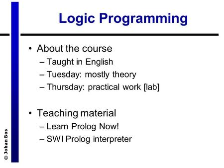 © Johan Bos Logic Programming About the course –Taught in English –Tuesday: mostly theory –Thursday: practical work [lab] Teaching material –Learn Prolog.