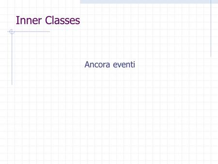 Inner Classes Ancora eventi. 2 Design considerations The most important rule to keep in mind about event listeners that they should execute very quickly.
